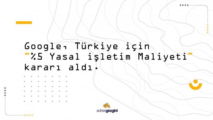 Google, Türkiye için %5 Yasal İşletim Maliyeti Kararı Aldı