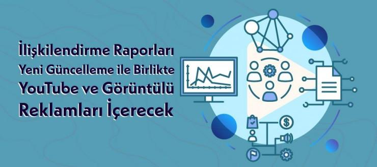 İlişkilendirme Raporları Yeni Güncelleme ile Birlikte YouTube ve Görüntülü Reklamları İçerecek